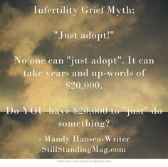 Infertility Grief Myth: Just adopt! No one can just adopt. It can take years and up-words of $20,000.  Do YOU have $20,000 to just do something?