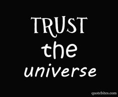 trust the universe; I'm trying; I'm starting to think the universe is ignoring me