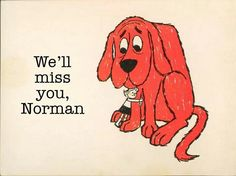Norman Bridwell, the creator of Clifford the Big Red Dog passed away Dec 12th. Thanks for the memories, Norman. We'll miss you, forever