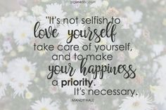 It's not selfish to love yourself, take care of yourself, and to make your happiness a priority. It's necessary. - Mandy Hale