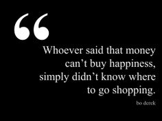 Whoever said that money can't buy happiness, simply didn't know where to go shopping. - Bo Derek