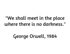 """""""We shall meet in the place where there is no darkness."""" - George Orwell, 1984"""