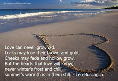 Love can never grow old. Locks may lose their brown and gold. Cheeks may fade and hollow grow. But the hearts that love will know, never winter's frost and chill, summer's warmth is in them still. ~Leo Buscaglia