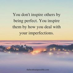 You inspire others by how you deal with your imperfections.