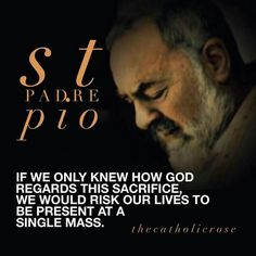 If we only knew how God regards this sacrifice, we would risk our lives to be present at a single mass. St.  Padre Pio