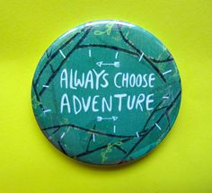 Hey, I found this really awesome Etsy listing at https://www.etsy.com/listing/238882474/always-choose-adventure-55mm-badge