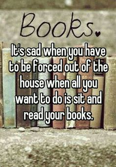 It's sad when you have to be forced out of the house when all you want to do is sit and read your books.