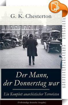 """Der Mann, der Donnerstag war - Ein Komplott anarchistischer Terroristen (Vollständige deutsche Ausgabe)    ::  Dieses eBook: """"Der Mann, der Donnerstag war - Ein Komplott anarchistischer Terroristen (Vollständige deutsche Ausgabe)"""" ist mit einem detaillierten und dynamischen Inhaltsverzeichnis versehen und wurde sorgfältig korrekturgelesen.  Der Roman The Man Who Was Thursday von 1908 (dt. 1910 als Der Mann, der Donnerstag war) ist eine politische Satire, die der Phantastischen Literatu..."""