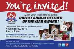 Montreal,  November 12, 2016 Meet the people who save the lives of our beloved animals in Montreal!  Join us at the Quebec Animal Rescuer of the Year Award!  All your FOUR-legged friends are welcome!    Woof-Woof, Meow-Meow    Register  and print your FREE tickets at: https://www.eventbrite.ca/e/the-quebec-animal-rescue-of-the-year-award-tickets-28335189314