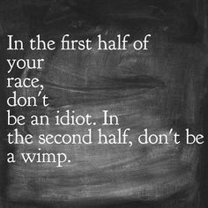 In the first half of your race, don't be an idiot. In the second half, don't be a wimp.