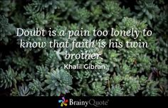 """""""Doubt is a pain too lonely to know that faith is his twin brother."""" - Khalil Gibran quotes from BrainyQuote.com"""