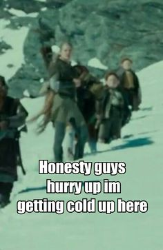 Legolas : honestly guys hurry up im getting cold up here