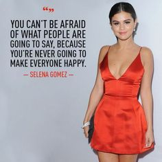 You can't be afraid of what people are going to say because you're never going to make everyone happy. ~ Selena Gomez
