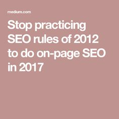 Stop practicing SEO rules of 2012 to do on-page SEO in 2017