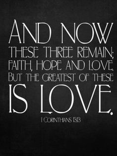 1 Corinthians 13:13 Three things will last forever—faith, hope, and love—and the greatest of these is love.