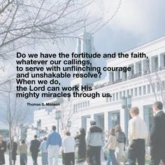 #ldsquotes #presmonson Do we have the fortitude and the faith, whatever our callings, to serve with unflinching courage and unshakable resolve? When we do, the Lord can work His mighty miracles through us.
