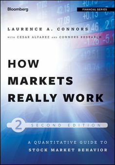 How Markets Really Work: Quantitative Guide to Stock Market Behavior (Bloomberg Financial) by Larry Connors. $32.82. Publisher: Wiley; 2 edition (March 6, 2012). 192 pages. Series - Bloomberg Financial (Book 158). Publication: March 6, 2012