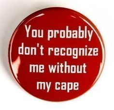 You Probably Don't Recognize Me Without My Cape - Pinback Button 1 1/2 inch
