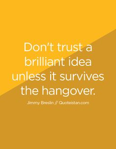 Don't #trust a brilliant #idea unless it survives the hangover. http://www.quoteistan.com/2016/02/dont-trust-brilliant-idea-unless-it.html