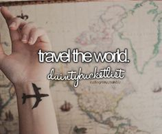 Travel the world.