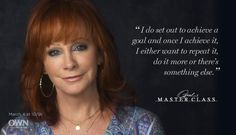 """I do set out to achieve a goal and once I achieve it, I either want to repeat it, do it more or there's something else."" - Reba McEntire (Master Class)"