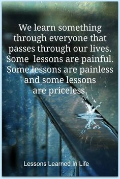 We learn something through everyone that passes through our lives. Some lessons are painful. Some lessons are painless and some lessons are priceless.