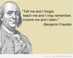 """Tell me and I forget, teach me and I may remember, involve me and I learn."" -  Benjamin Franklin"