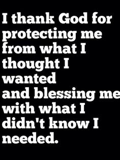 Quote about gratitude I thank God for protecting me form what i though I wanted and for blessing me with what I didn`t know I needed.