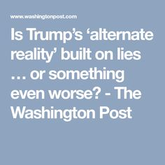 Is Trump's 'alternate reality' built on lies … or something even worse? - The Washington Post