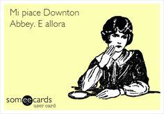 Mi piace Downton Abbey. E allora??