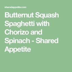 Butternut Squash Spaghetti with Chorizo and Spinach - Shared Appetite