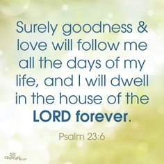 """""""Surely goodness and love will follow me all the days of my life, and I will dwell in the house of the LORD forever."""" Psalm 23:6"""