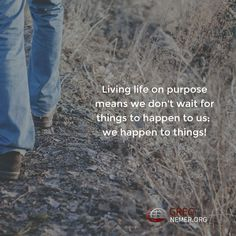 Living life on purpose means we don't wait for things to happen to us; we happen to things!