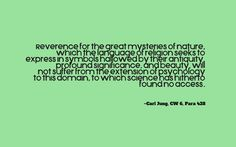 Reverence for the great mysteries of nature, which the language of religion seeks to express in symbols hallowed by their antiquity, profound significance, and beauty, will not suffer from the extension of psychology to this domain, to which science has hitherto found no access. ~Carl Jung, CW 6, Para 428
