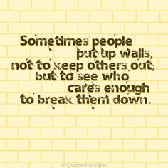 Sometimes people put up walls not to keep others out but to see who cares enough to break them down.