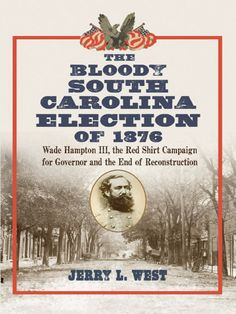 The Bloody South Carolina Election of 1876 Wade Hampton III, the Red Shirt Campaign for Governor and the End of Reconstruction by Jerry L. West