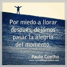 «Por miedo a llorar después, dejamos pasar la alegría del momento.» - Paulo Coelho - www.comunidadcoelho.com | #miedo #llorar #alegría #momento #joy #happiness #fear #cry #quote #paulocoelho #coelho #paulocoelhoquote #instaquote #instacoelho #cita #quotes #citas #comunidadcoelho #igerscoelho #viveelmomento #love #beautiful #live #liveit #vívelo #ahora