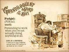 https://www.patreon.com/Grandiloquent_Word  It's finally the weekend! So here's something that you can STOP doing for a couple of days...  Fudgel (FUH-jul) Verb: -Pretending to work when you're not actually doing anything at all.