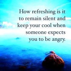 How refreshing it is to remain silent and keep your cool when someone expects you to be angry.