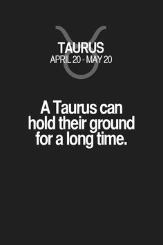 A Taurus can hold their ground for a long time. Taurus | Taurus Quotes | Taurus Zodiac Signs