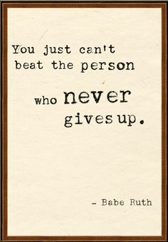 """You just can't beat the person who never gives up."" -Babe Ruth"