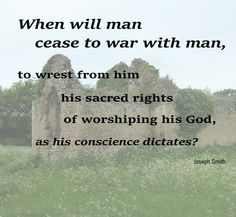 When will man cease to war with man, to wrest from him his sacred rights of worshiping his God, as his conscience dictates?  - Joseph Smith