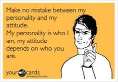 Free and Funny Reminders Ecard: Make no mistake between my personality and my attitude. My personality is who I am, my attitude depends on who you are. Create and send your own custom Reminders ecard. Funny Shit, The Funny, Funny Stuff, Funny Things, Funny Pics, Funny Logic, Funny Insults, Funny Comebacks, Hilarious Memes