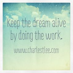 Keep the dream alive by doing the work.