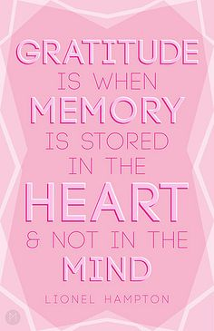 GRATITUDE is when Memory is stored in the Heart & Not in the Mind.   Lionel Hampton