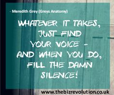 Whatever it takes, just find your voice - and when you do, fill the damn silence! Quote: Meredith Grey (Grey's Anatomy) www.thebizrevolution.co.uk