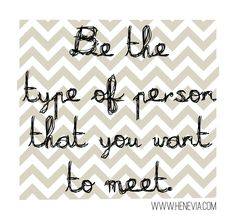 Be the type of person that you want to meet. www.henevia.com