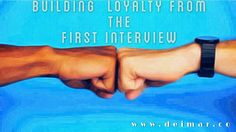 Building Loyalty From The First Interview