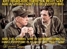 """There's a right way and a wrong way to do everything…"" -Col. Sherman Potter - More at: http://quotespictures.net/23120/theres-a-right-way-and-a-wrong-way-to-do-everything-col-sherman-potter"