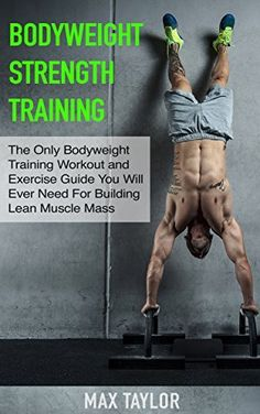 Bodyweight Strength Training: The Only Bodyweight Training Workout and Exercise Guide You Will Ever Need For Building Lean Muscle Mass (bodyweight training, ... for beginners, calisthenics training) by Max Taylor